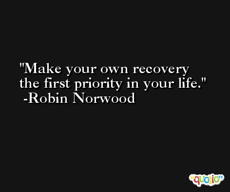 Make your own recovery the first priority in your life. -Robin Norwood