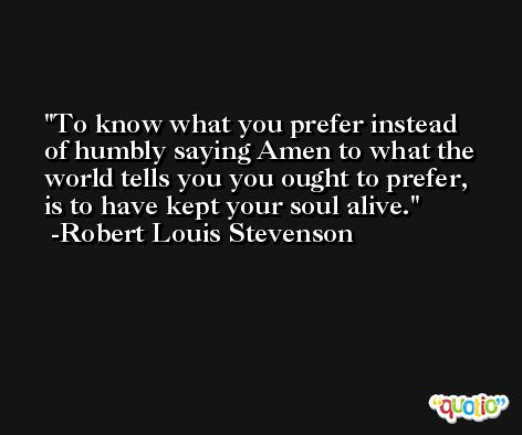 To know what you prefer instead of humbly saying Amen to what the world tells you you ought to prefer, is to have kept your soul alive. -Robert Louis Stevenson