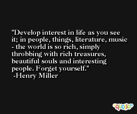 Develop interest in life as you see it; in people, things, literature, music - the world is so rich, simply throbbing with rich treasures, beautiful souls and interesting people. Forget yourself. -Henry Miller