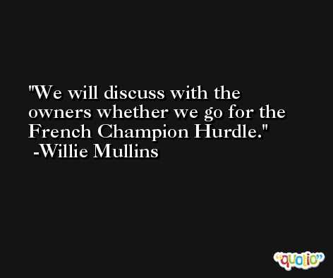 We will discuss with the owners whether we go for the French Champion Hurdle. -Willie Mullins