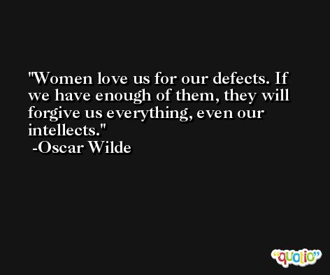 Women love us for our defects. If we have enough of them, they will forgive us everything, even our intellects. -Oscar Wilde