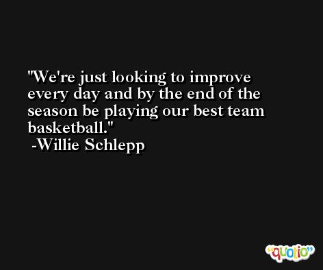 We're just looking to improve every day and by the end of the season be playing our best team basketball. -Willie Schlepp