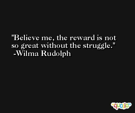 Believe me, the reward is not so great without the struggle. -Wilma Rudolph