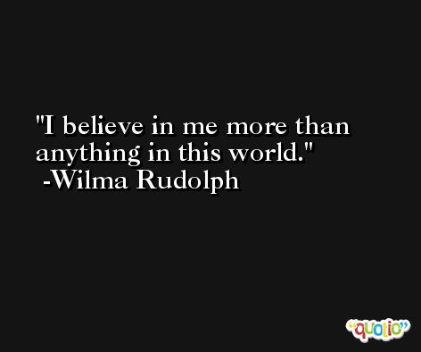 I believe in me more than anything in this world. -Wilma Rudolph