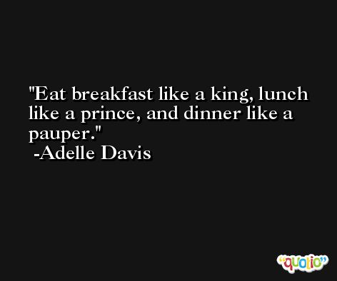 Eat breakfast like a king, lunch like a prince, and dinner like a pauper. -Adelle Davis