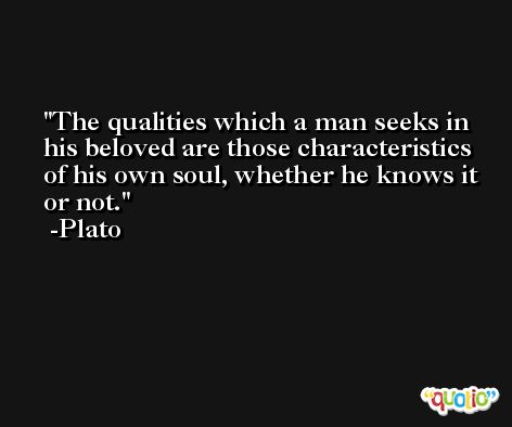 The qualities which a man seeks in his beloved are those characteristics of his own soul, whether he knows it or not. -Plato