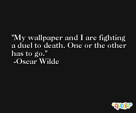 My wallpaper and I are fighting a duel to death. One or the other has to go. -Oscar Wilde