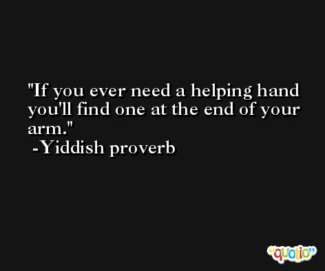 If you ever need a helping hand you'll find one at the end of your arm. -Yiddish proverb