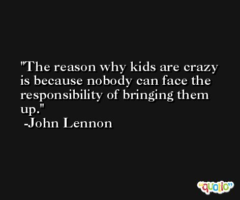 The reason why kids are crazy is because nobody can face the responsibility of bringing them up. -John Lennon