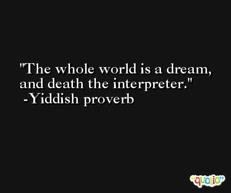 The whole world is a dream, and death the interpreter. -Yiddish proverb