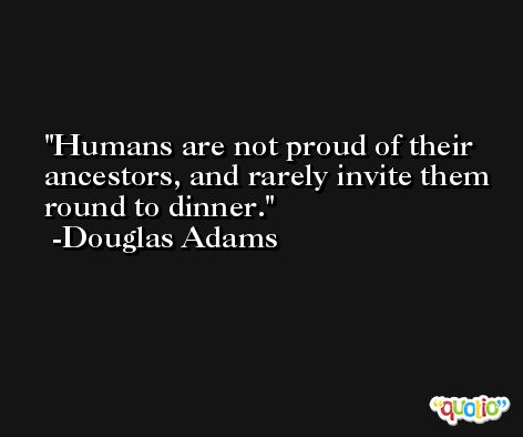 Humans are not proud of their ancestors, and rarely invite them round to dinner. -Douglas Adams