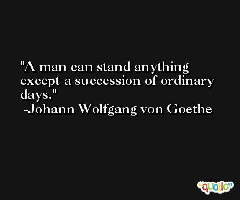 A man can stand anything except a succession of ordinary days. -Johann Wolfgang von Goethe