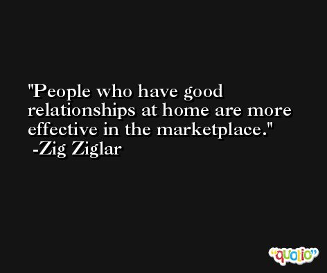 People who have good relationships at home are more effective in the marketplace. -Zig Ziglar