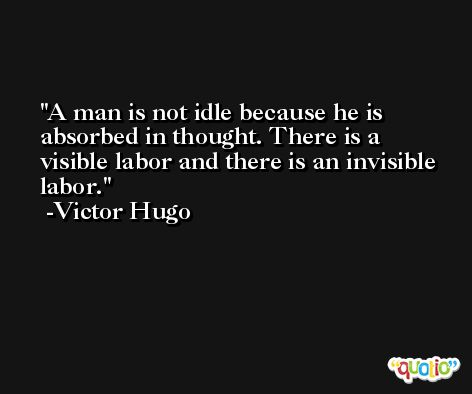 A man is not idle because he is absorbed in thought. There is a visible labor and there is an invisible labor. -Victor Hugo
