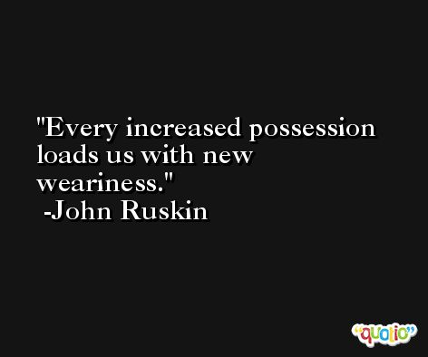 Every increased possession loads us with new weariness. -John Ruskin
