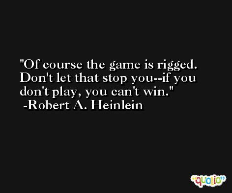 Of course the game is rigged. Don't let that stop you--if you don't play, you can't win. -Robert A. Heinlein