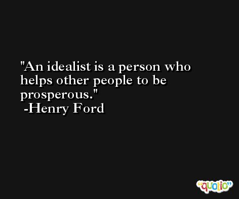 An idealist is a person who helps other people to be prosperous. -Henry Ford