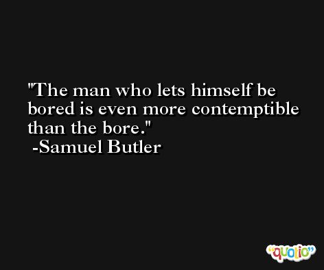 The man who lets himself be bored is even more contemptible than the bore. -Samuel Butler