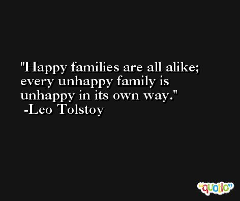 Happy families are all alike; every unhappy family is unhappy in its own way. -Leo Tolstoy