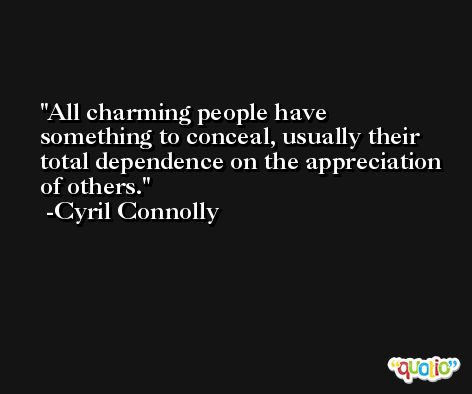 All charming people have something to conceal, usually their total dependence on the appreciation of others. -Cyril Connolly