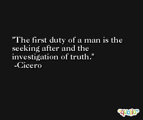 The first duty of a man is the seeking after and the investigation of truth. -Cicero