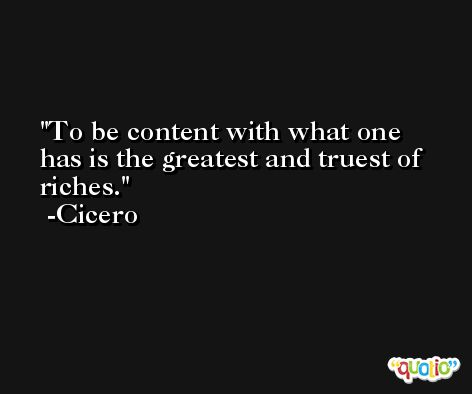 To be content with what one has is the greatest and truest of riches. -Cicero