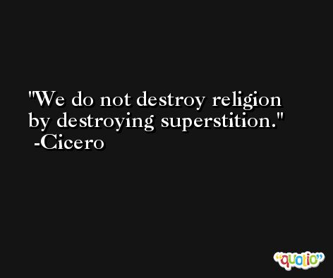 We do not destroy religion by destroying superstition. -Cicero