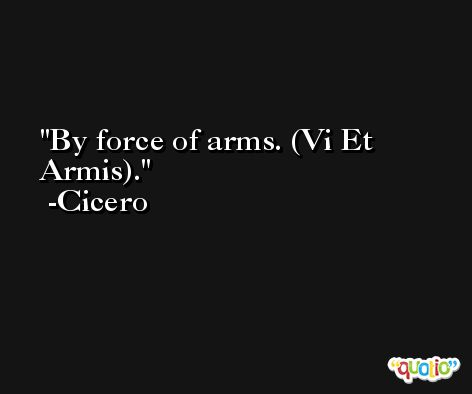 By force of arms. (Vi Et Armis). -Cicero