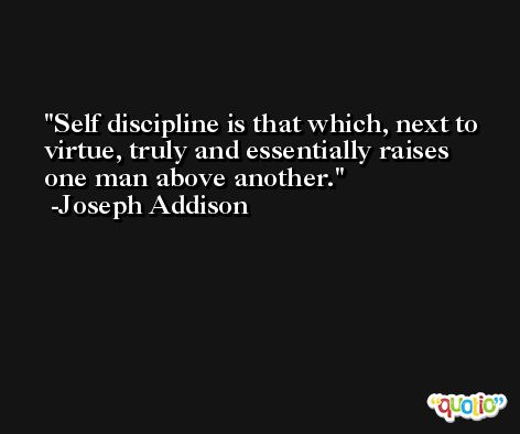 Self discipline is that which, next to virtue, truly and essentially raises one man above another. -Joseph Addison