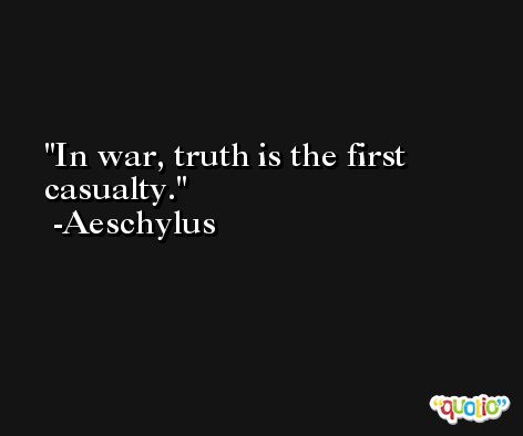 In war, truth is the first casualty. -Aeschylus