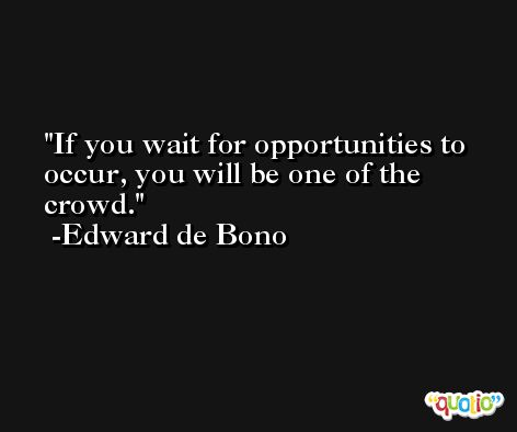 If you wait for opportunities to occur, you will be one of the crowd. -Edward de Bono