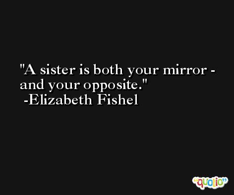 A sister is both your mirror - and your opposite. -Elizabeth Fishel