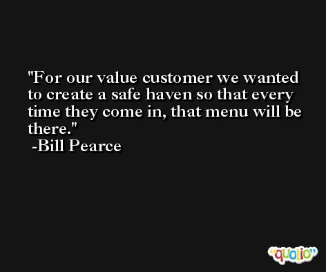 For our value customer we wanted to create a safe haven so that every time they come in, that menu will be there. -Bill Pearce