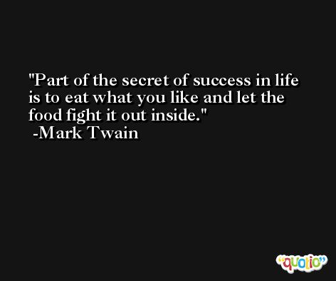 Part of the secret of success in life is to eat what you like and let the food fight it out inside. -Mark Twain