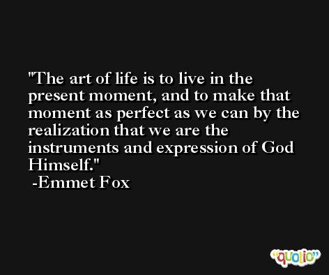 The art of life is to live in the present moment, and to make that moment as perfect as we can by the realization that we are the instruments and expression of God Himself. -Emmet Fox