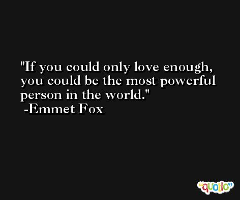 If you could only love enough, you could be the most powerful person in the world. -Emmet Fox