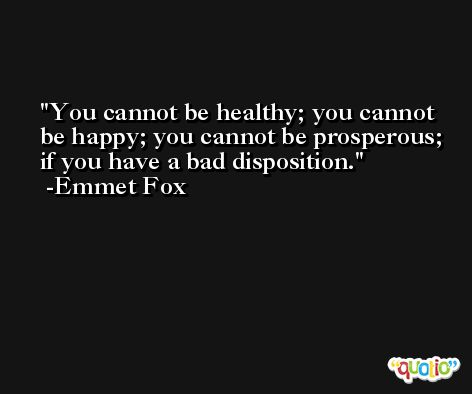 You cannot be healthy; you cannot be happy; you cannot be prosperous; if you have a bad disposition. -Emmet Fox