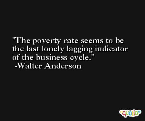 The poverty rate seems to be the last lonely lagging indicator of the business cycle. -Walter Anderson
