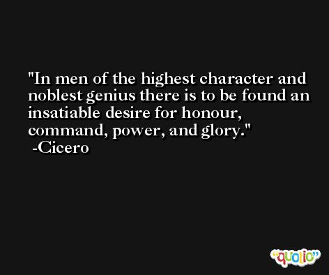 In men of the highest character and noblest genius there is to be found an insatiable desire for honour, command, power, and glory. -Cicero