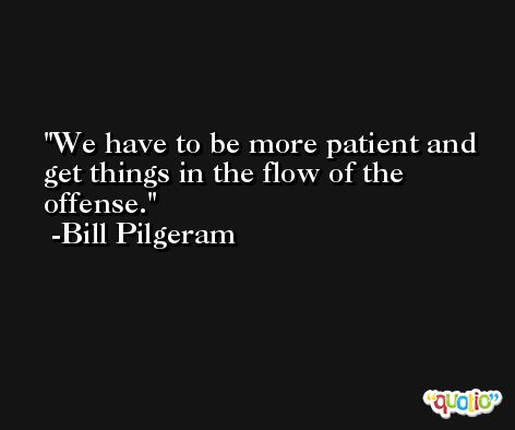 We have to be more patient and get things in the flow of the offense. -Bill Pilgeram