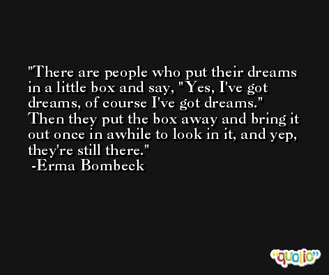 There are people who put their dreams in a little box and say, 'Yes, I've got dreams, of course I've got dreams.' Then they put the box away and bring it out once in awhile to look in it, and yep, they're still there. -Erma Bombeck
