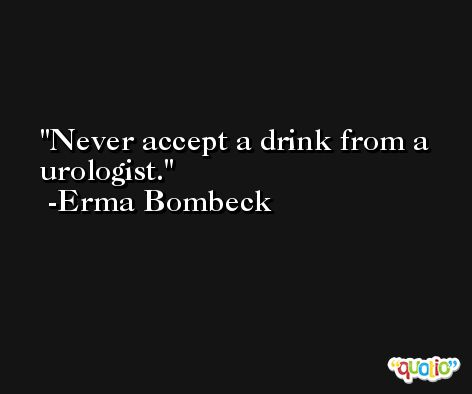 Never accept a drink from a urologist. -Erma Bombeck