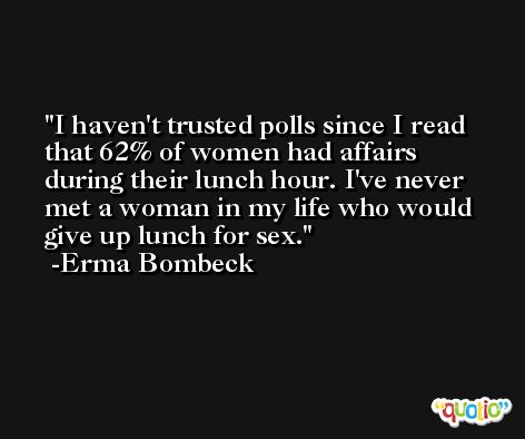 I haven't trusted polls since I read that 62% of women had affairs during their lunch hour. I've never met a woman in my life who would give up lunch for sex. -Erma Bombeck