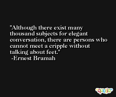 Although there exist many thousand subjects for elegant conversation, there are persons who cannot meet a cripple without talking about feet. -Ernest Bramah