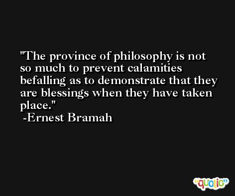 The province of philosophy is not so much to prevent calamities befalling as to demonstrate that they are blessings when they have taken place. -Ernest Bramah
