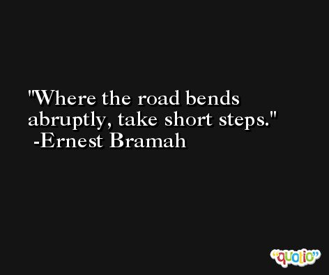 Where the road bends abruptly, take short steps. -Ernest Bramah