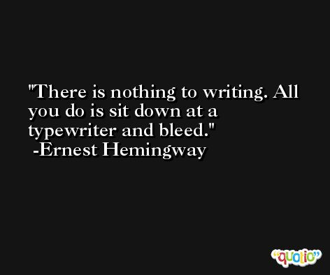 There is nothing to writing. All you do is sit down at a typewriter and bleed. -Ernest Hemingway