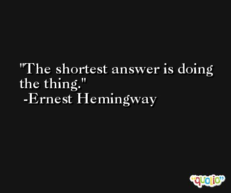 The shortest answer is doing the thing. -Ernest Hemingway