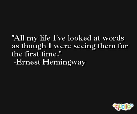 All my life I've looked at words as though I were seeing them for the first time. -Ernest Hemingway