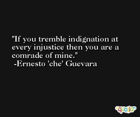 If you tremble indignation at every injustice then you are a comrade of mine. -Ernesto 'che' Guevara